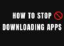 How to Stop Downloading Apps